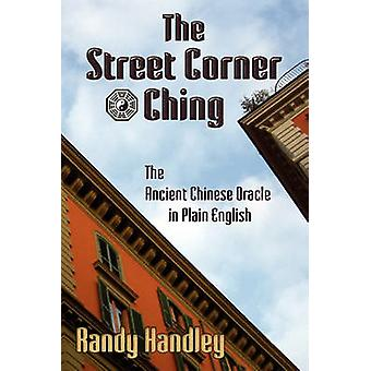 The Street Corner Ching The Ancient Chinese Oracle in Plain English by Handley & Randy