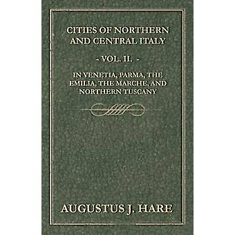 Cities of Northern and Central Italy  Vol. II. In Venetia Parma the Emilia the Marche and Northern Tuscany by Hare & Augustus John Cuthbert