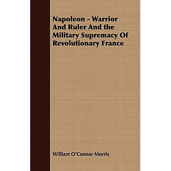 Napoleon  Warrior and Ruler and the Military Supremacy of Revolutionary France by Morris & William OConnor
