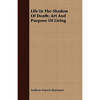 Life In The Shadow Of Death Art And Purpose Of Living by Klarmann & Andrew Francis