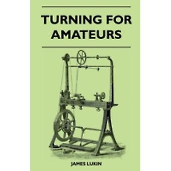 Turning for Amateurs Being Descriptions of the Lathe and its Attachments and Tools  With Minute Instructions for Their Effective Use on Wood Metal Ivory and Other Materials by Lukin & James
