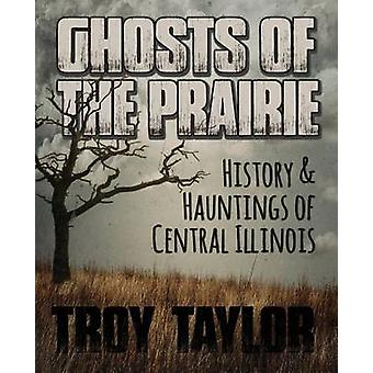 Ghosts of the Prairie History  Hauntings of Central Illinois by Taylor & Troy