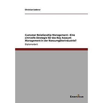 Customer Relationship Management  Eine sinnvolle Strategie fr das Key Account Management in der Konsumgterindustrie by Lederer & Christian