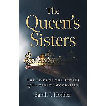 Queen's Sisters - The - The lives of the sisters of Elizabeth Woodvill