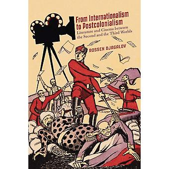 From Internationalism to Postcolonialism  Literature and Cinema between the Second and the Third Worlds by Rossen Djagalov