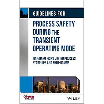 Guidelines for Process Safety During the Transient Operating Mode  Managing Risks during Process Startups and Shutdowns by CCPS Center for Chemical Process Safety