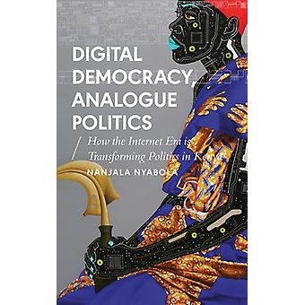 Digital Democracy Analogue Politics How the Internet Era is Transforming Kenya How the Internet Era Is Transforming Politics in Kenya African Arguments