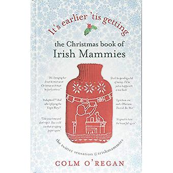 It's Earlier 'Tis Getting - The Christmas Book of Irish Mammies by Col