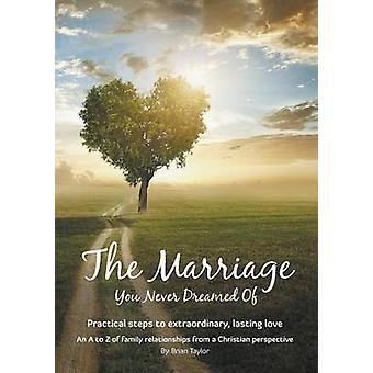 The Marriage You Never Dreamed Of Practical steps to extraordinary lasting love by Taylor & Brian Earl