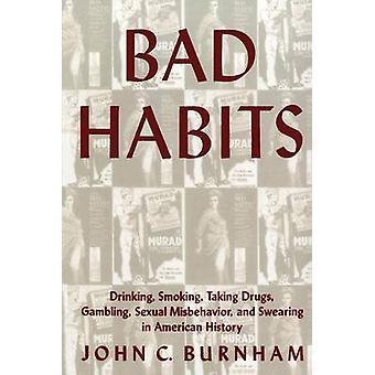 Bad Habits Drinking Smoking Taking Drugs Gambling Sexual Misbehavior and Swearing in American History by Burnham & John C.