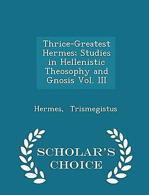 ThriceGreatest Hermes Studies in Hellenistic Theosophy and Gnosis Vol. III  Scholars Choice Edition by Trismegistus & Hermes