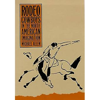 Rodeo Cowboys in the North American Imagination by Michael Allen - 97