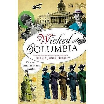 Wicked Columbia - Vice and Villainy in the Capital by Alexia Jones Hel