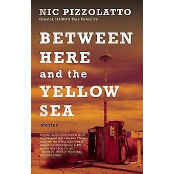 Between Here and the Yellow Sea by Nic Pizzolatto - 9781941531822 Book