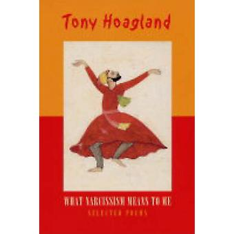 What Narcissism Means to Me - Selected Poems by Tony Hoagland - 978185