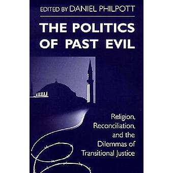 Politics of Past Evil The Religion Reconciliation and the Dilemmas of Transitional Justice by Philpott & Daniel