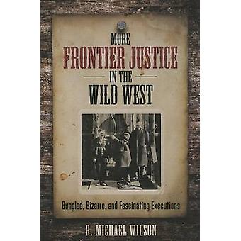 More Frontier Justice in the Wild West Bungled Bizarre and Fascinating Executions by Wilson & R. Michael