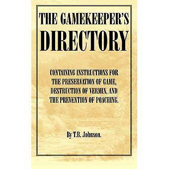The Gamekeepers Directory  Containing Instructions for the Preservation of Game Destruction of Vermin and the Prevention of Poaching. History of S by Johnson & T. B.
