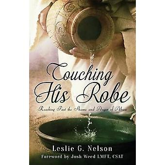 Touching His Robe Reaching Past the Shame and Anger of Abuse by Nelson & Leslie G