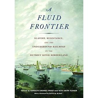 Fluid Frontier Slavery Resistance and the Underground Railroad in the Detroit River Borderland by Smardz Frost & Karolyn