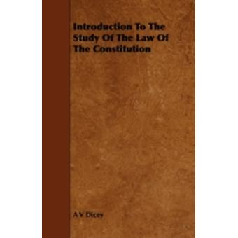 Introduction to the Study of the Law of the Constitution by Dicey & A. V.