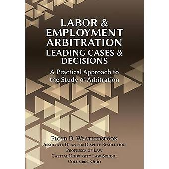 Labor  Employment Arbitration Leading Cases  Decisions. A Practical Approach to the Study of Arbitration by Weatherspoon & Floyd D.