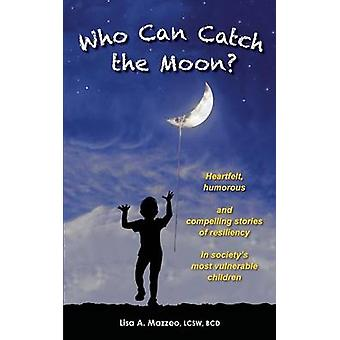 Who Can Catch the Moon Heartfelt Humorous and Compelling Stories of Resiliency in Societys Most Vulnerable Children by Mazzeo & Lcsw Bcd & Lisa A.