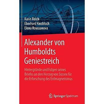 Alexander von Humboldts Geniestreich  Hintergrnde und Folgen seines Briefes an den Herzog von Sussex fr die Erforschung des Erdmagnetismus by Reich & Karin