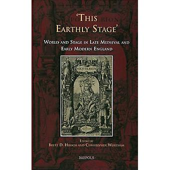 This Earthly Stage - World and Stage in Late Medieval and Early Modern