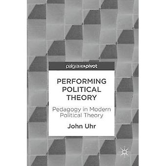 Performing Political Theory - Pedagogy in Modern Political Theory by J