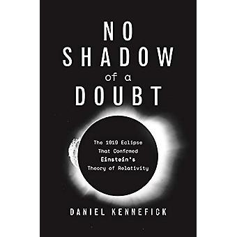 No Shadow of a Doubt - The 1919 Eclipse That Confirmed Einstein's Theo