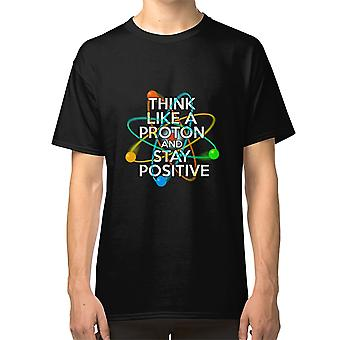 Think Like A Proton And Stay Positive Fun Science Quote T shirt Science Student Sciences Scientist