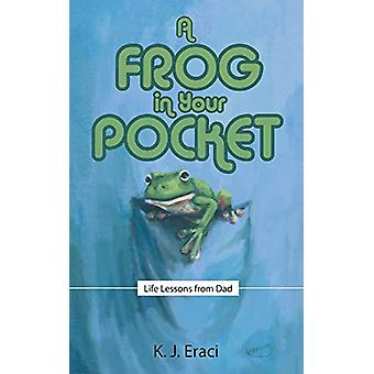 A Frog in Your Pocket - Life Lessons from Dad by K J Eraci - 978148970