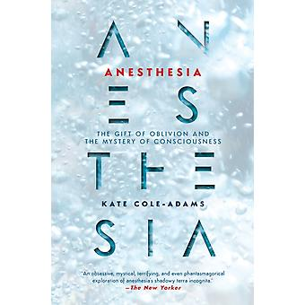 Anesthesia  The Gift of Oblivion and the Mystery of Consciousness by Kate Cole Adams