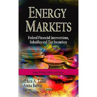 Energy Markets  Federal Financial Interventions Subsidies amp Tax Incentives by Edited by Ethen A Tallie & Edited by Anita Burris