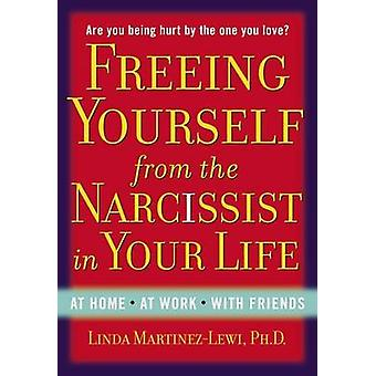 Freeing Yourself Fro the Narcissist in Your Life  Are You Being Hurt by the One You Love by Linda Martinez Lewi
