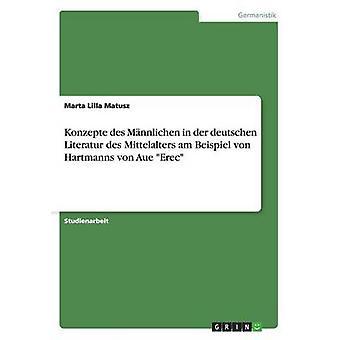 Konzepte des Mnnlichen in der deutschen Literatur des Mittelalters am Beispiel von Hartmanns von Aue Erec par Lilla Matusz & Marta