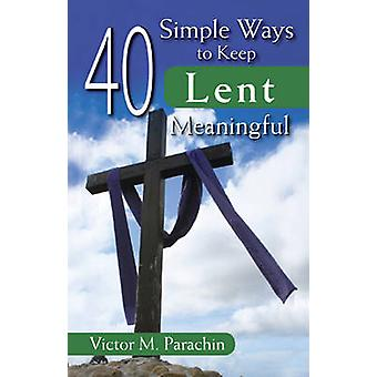 40 Simple Ways to Keep Lent Meaningful by Victor M. Parachin - 978076