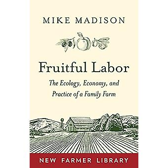 Fruitful Labor - The Ecology - Economy - and Practice of a Family Farm