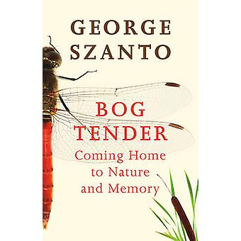 Bog Tender - Coming Home to Nature & Memory by George Szanto - 9781927