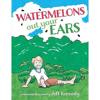 Watermelons Out Your Ears by Jeff Kennedy