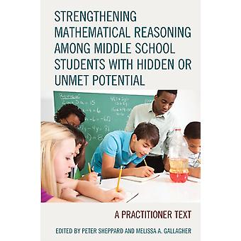 Strengthening Mathematical Reasoning among Middle School Students with Hidden or Unmet Potential A Practitioner Text by Sheppard & Peter