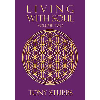 Living with Soul An Old Souls Guide to Life the Universe and Everything Vol. Two by Stubbs & Tony