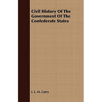 Civil History Of The Government Of The Confederate States by Curry & J. L. M.