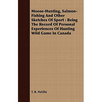MooseHunting SalmonFishing And Other Sketches Of Sport  Being The Record Of Personal Experiences Of Hunting Wild Game In Canada by Pattillo & T. R.