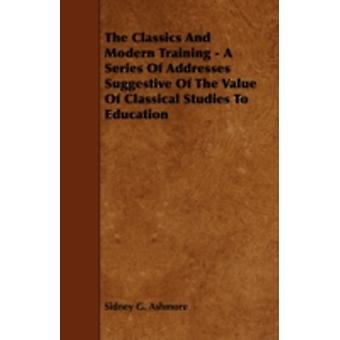 The Classics And Modern Training  A Series Of Addresses Suggestive Of The Value Of Classical Studies To Education by Ashmore & Sidney G.