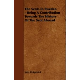The Scots in Sweden  Being a Contribution Towards the History of the Scot Abroad by Kirkpatrick & John
