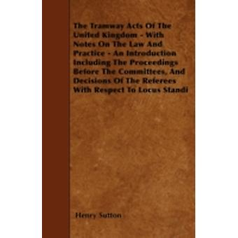 The Tramway Acts Of The United Kingdom  With Notes On The Law And Practice  An Introduction Including The Proceedings Before The Committees And Decisions Of The Referees With Respect To Locus Stand by Sutton & Henry