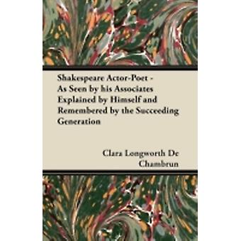 Shakespeare ActorPoet  As Seen by his Associates Explained by Himself and Remembered by the Succeeding Generation by Chambrun & Clara Longworth De