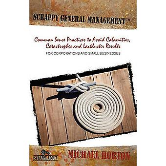 Scrappy General Management Common Sense Practices to Avoid Calamities Catastrophes and Lackluster Results by Horton & Michael